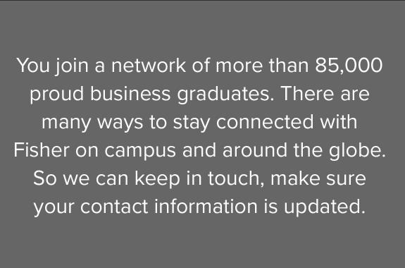 You join a network of more than 85,000 proud business graduates. There are many ways to stay connected with Fisher on campus and around the globe. So we can keep in touch, make sure your contact information is updated.